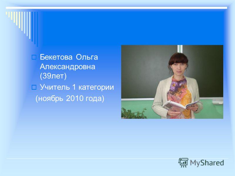 Бекетова Ольга Александровна (39лет) Учитель 1 категории (ноябрь 2010 года)