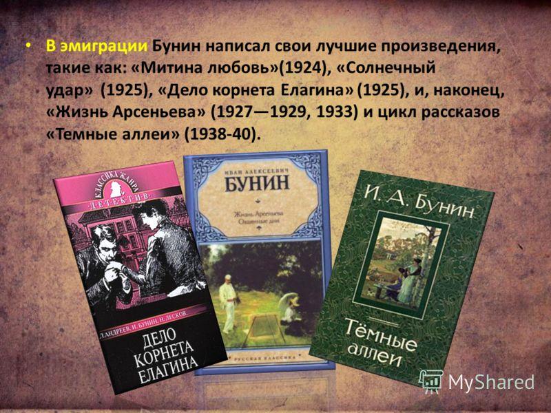 В эмиграции Бунин написал свои лучшие произведения, такие как: «Митина любовь»(1924), «Солнечный удар» (1925), «Дело корнета Елагина» (1925), и, наконец, «Жизнь Арсеньева» (19271929, 1933) и цикл рассказов «Темные аллеи» (1938-40).