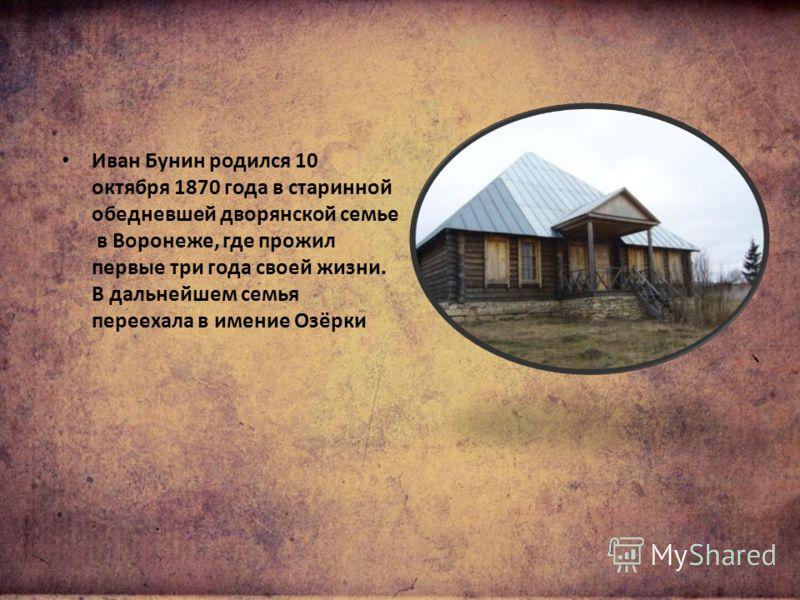 Иван Бунин родился 10 октября 1870 года в старинной обедневшей дворянской семье в Воронеже, где прожил первые три года своей жизни. В дальнейшем семья переехала в имение Озёрки