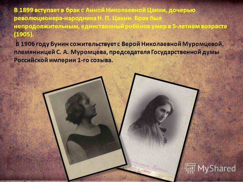 В 1899 вступает в брак с Анной Николаевной Цакни, дочерью революционера-народника Н. П. Цакни. Брак был непродолжительным, единственный ребёнок умер в 5-летнем возрасте (1905). В 1906 году Бунин сожительствует с Верой Николаевной Муромцевой, племянни