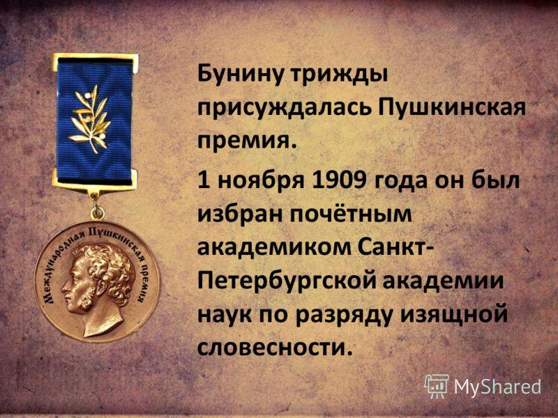Бунину трижды присуждалась Пушкинская премия. 1 ноября 1909 года он был избран почётным академиком Санкт- Петербургской академии наук по разряду изящной словесности.
