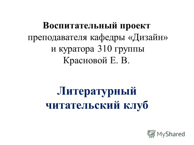 Воспитательный проект преподавателя кафедры «Дизайн» и куратора 310 группы Красновой Е. В. Литературный читательский клуб
