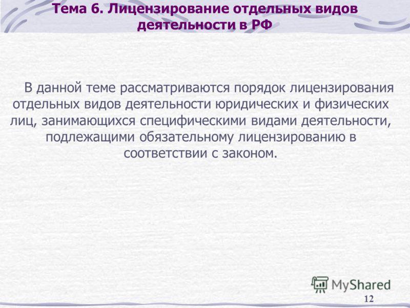 12 Тема 6. Лицензирование отдельных видов деятельности в РФ В данной теме рассматриваются порядок лицензирования отдельных видов деятельности юридических и физических лиц, занимающихся специфическими видами деятельности, подлежащими обязательному лиц