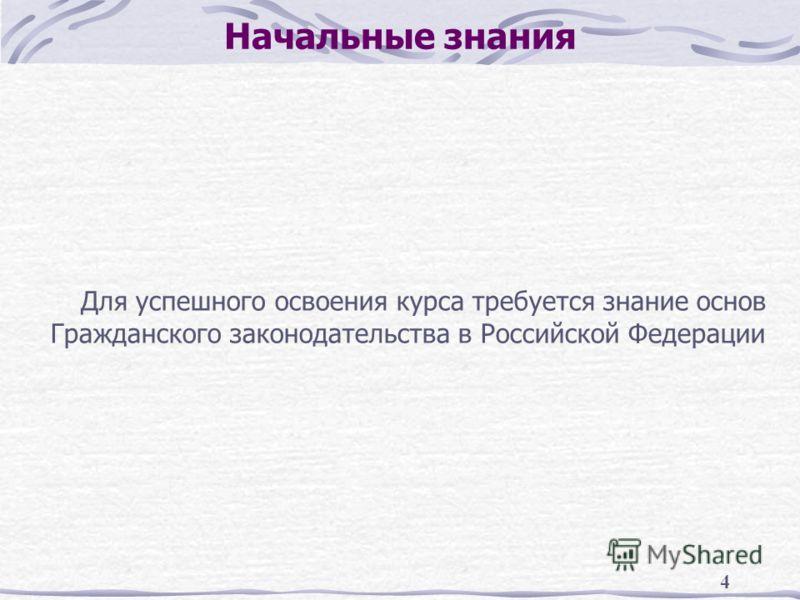 4 Начальные знания Для успешного освоения курса требуется знание основ Гражданского законодательства в Российской Федерации