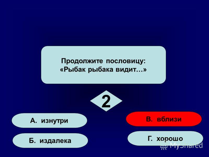 А. изнутри Б. издалека Г. хорошо В. вблизи Продолжите пословицу: «Рыбак рыбака видит…» 2 2