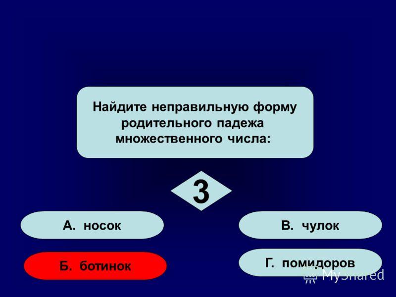А. носок Б. ботинок Г. помидоров В. чулок Найдите неправильную форму родительного падежа множественного числа: 3 3