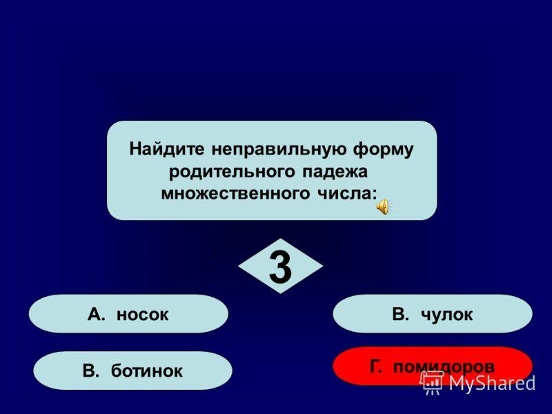 А. носок Б. ботинок Г. помидоров В. чулок Найдите неправильную форму родительного падежа множественного числа: 3