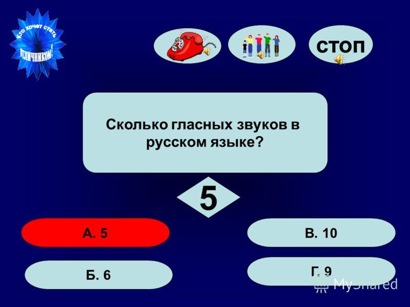 50:50 стоп А. 5 Б. 6 Г. 9 В. 10 Сколько гласных звуков в русском языке? 5