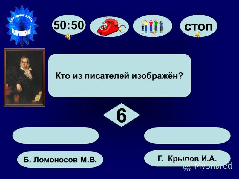 50:50 стоп А. Толстой Л.Н. Б. Ломоносов М.В. Г. Крылов И.А. В. Пушкин А.С. Кто из писателей изображён? 6 6