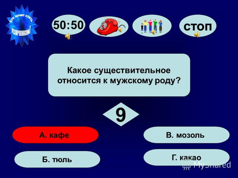 50:50 стоп А. кафе Б. тюль Г. какао В. мозоль Какое существительное относится к мужскому роду? 9