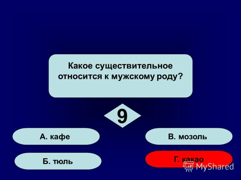 А. кафе Б. тюль Г. какао В. мозоль Какое существительное относится к мужскому роду? 9