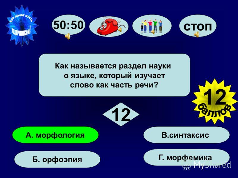 Как называется раздел науки о языке, который изучает слово как часть речи? 50:50 стоп А. морфология Б. орфоэпия Г. морфемика В. синтаксис 12