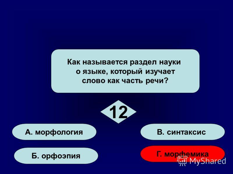 А. морфология Б.орфоэпия Г. морфемика В. синтаксис Как называется раздел науки о языке, который изучает слово как часть речи? 12