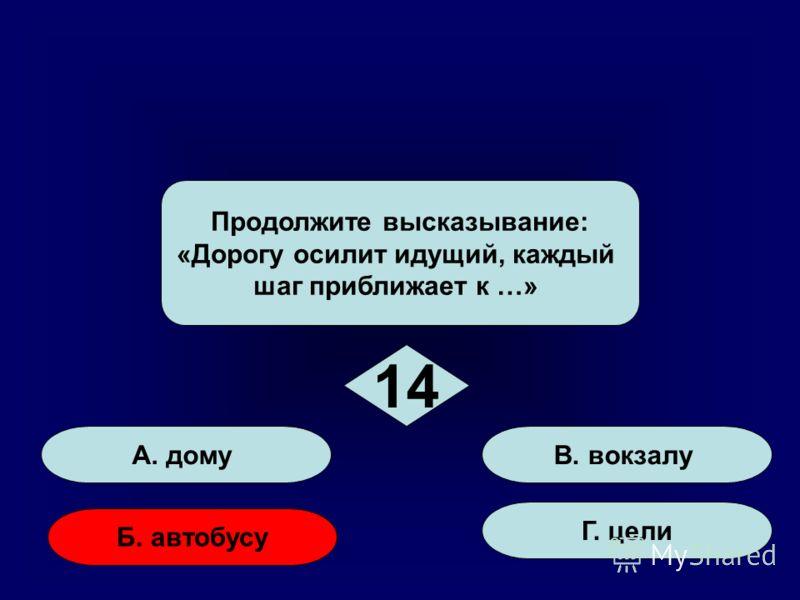 50:50 стоп А. дому Б. автобусу Г. цели В. вокзалу Продолжите высказывание: «Дорогу осилит идущий, каждый шаг приближает к …» 14