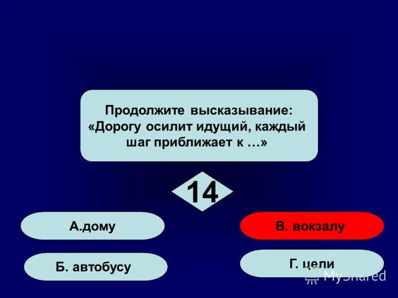 А. дому Б. автобусу Г. цели В. вокзалу Продолжите высказывание: «Дорогу осилит идущий, каждый шаг приближает к …» 14