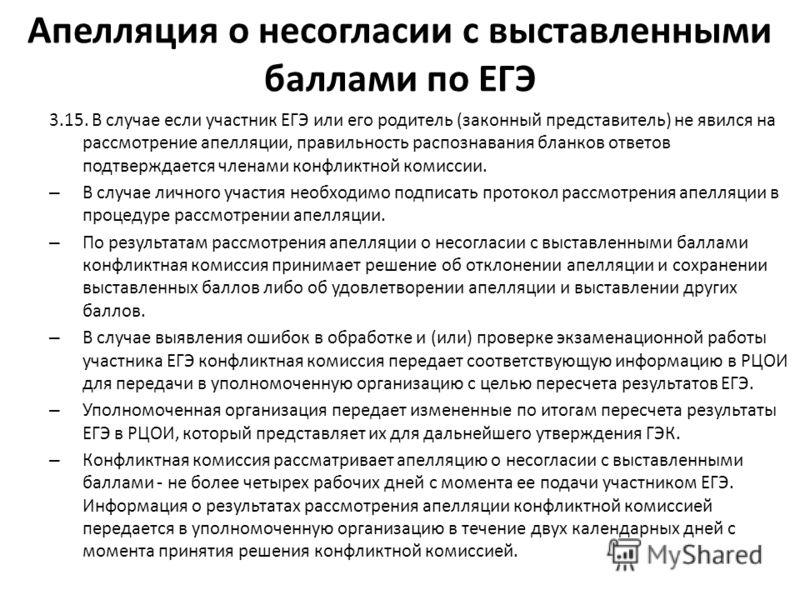 Апелляция о несогласии с выставленными баллами по ЕГЭ 3.15. В случае если участник ЕГЭ или его родитель (законный представитель) не явился на рассмотрение апелляции, правильность распознавания бланков ответов подтверждается членами конфликтной комисс