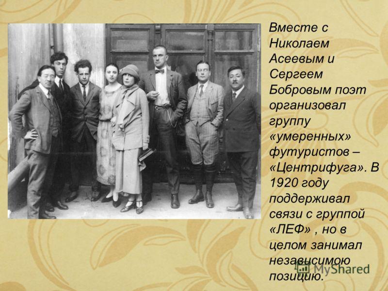Вместе с Николаем Асеевым и Сергеем Бобровым поэт организовал группу «умеренных» футуристов – «Центрифуга». В 1920 году поддерживал связи с группой «ЛЕФ», но в целом занимал независимою позицию.