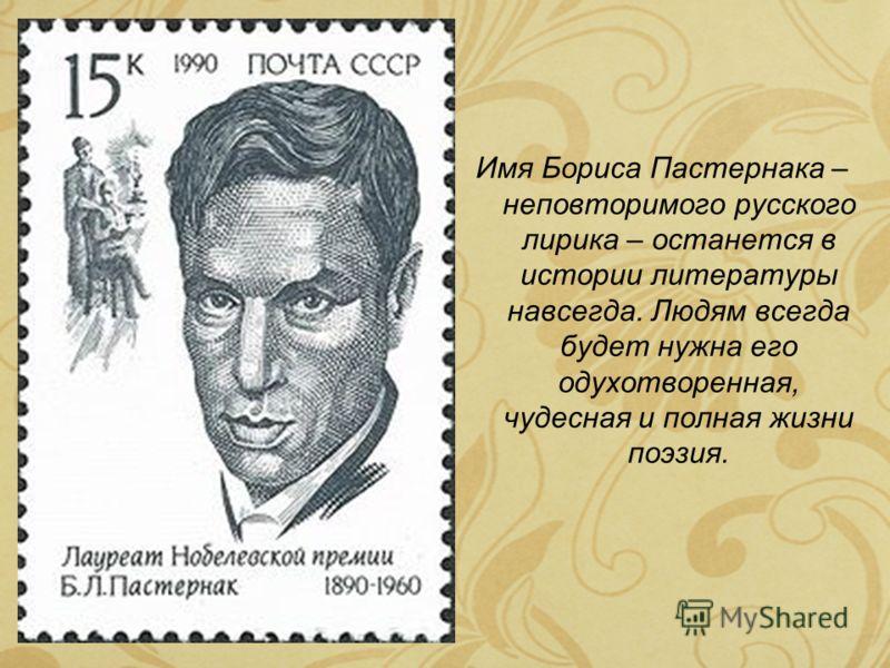 Имя Бориса Пастернака – неповторимого русского лирика – останется в истории литературы навсегда. Людям всегда будет нужна его одухотворенная, чудесная и полная жизни поэзия.