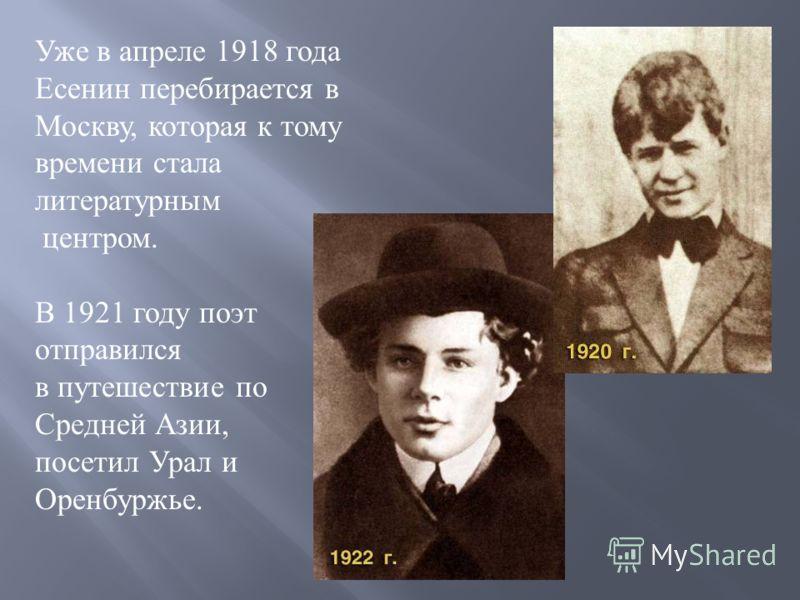 Уже в апреле 1918 года Есенин перебирается в Москву, которая к тому времени стала литературным центром. В 1921 году поэт отправился в путешествие по Средней Азии, посетил Урал и Оренбуржье.