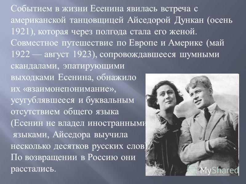 Событием в жизни Есенина явилась встреча с американской танцовщицей Айседорой Дункан (осень 1921), которая через полгода стала его женой. Совместное путешествие по Европе и Америке (май 1922 август 1923), сопровождавшееся шумными скандалами, эпатирую