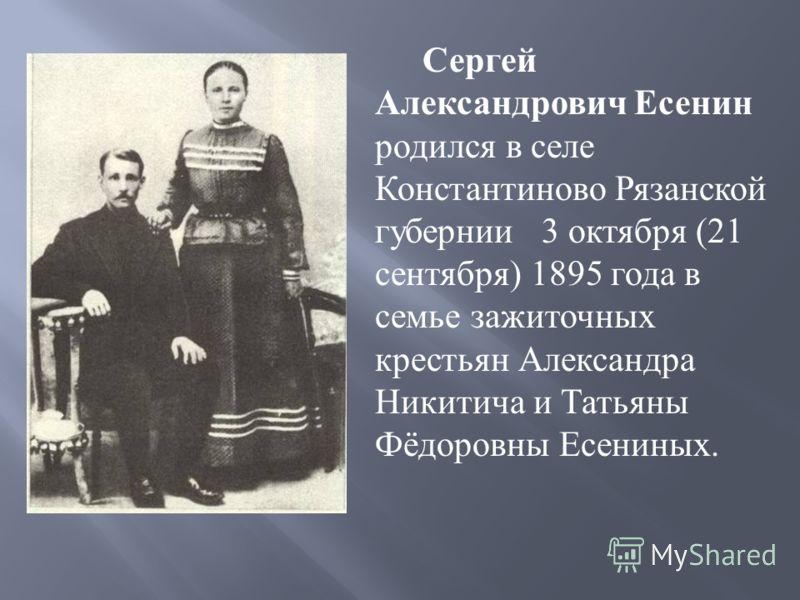 Сергей Александрович Есенин родился в селе Константиново Рязанской губернии 3 октября (21 сентября ) 1895 года в семье зажиточных крестьян Александра Никитича и Татьяны Фёдоровны Есениных.