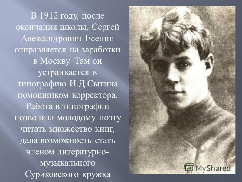 В 1912 году, после окончания школы, Сергей Александрович Есенин отправляется на заработки в Москву. Там он устраивается в типографию И.Д.Сытина помощником корректора. Работа в типографии позволяла молодому поэту читать множество книг, дала возможност