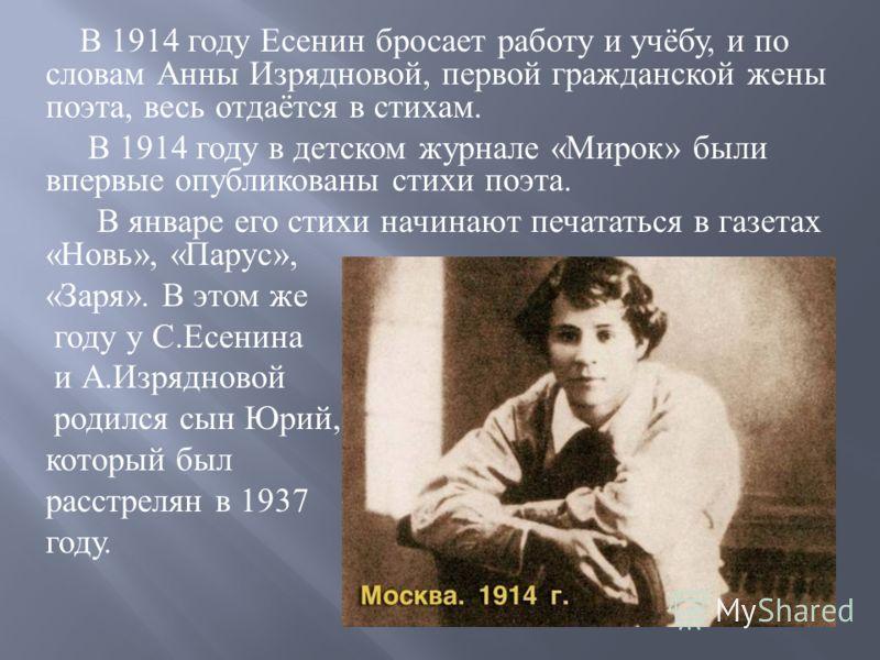 В 1914 году Есенин бросает работу и учёбу, и по словам Анны Изрядновой, первой гражданской жены поэта, весь отдаётся в стихам. В 1914 году в детском журнале « Мирок » были впервые опубликованы стихи поэта. В январе его стихи начинают печататься в газ