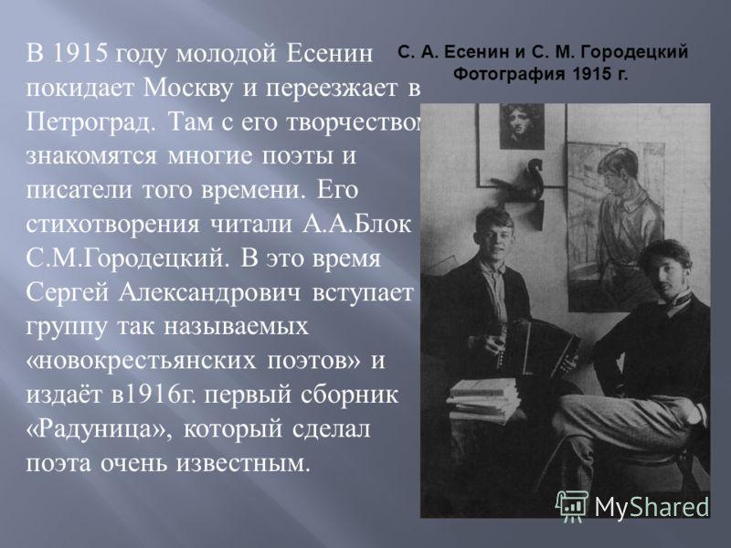 В 1915 году молодой Есенин покидает Москву и переезжает в Петроград. Там с его творчеством знакомятся многие поэты и писатели того времени. Его стихотворения читали А. А. Блок и С. М. Городецкий. В это время Сергей Александрович вступает в группу так
