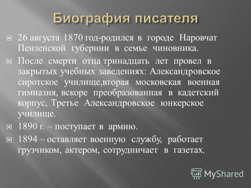 26 августа 1870 год - родился в городе Наровчат Пензенской губернии в семье чиновника. После смерти отца тринадцать лет провел в закрытых учебных заведениях : Александровское сиротское училище, вторая московская военная гимназия, вскоре преобразованн
