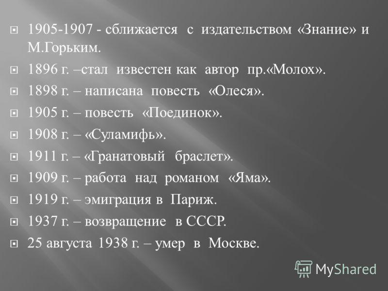 1905-1907 - сближается с издательством « Знание » и М. Горьким. 1896 г. – стал известен как автор пр.« Молох ». 1898 г. – написана повесть « Олеся ». 1905 г. – повесть « Поединок ». 1908 г. – « Суламифь ». 1911 г. – « Гранатовый браслет ». 1909 г. –