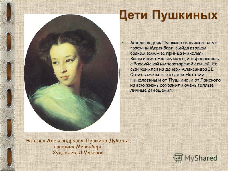 Дети Пушкиных Младшая дочь Пушкина получила титул графини Меренберг, выйдя вторым браком замуж за принца Николая- Вильгельма Нассауского, и породнилась с Российской императорской семьей. Её сын женился на дочери Александра II. Стоит отметить, что дет