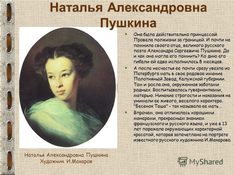 Она была действительно принцессой. Провела полжизни за границей. И почти не помнила своего отца, великого русского поэта Александра Сергеевича Пушкина. Да и как она могла его помнить? Ко дню его гибели ей едва исполнилось 8 месяцев. Она была действит