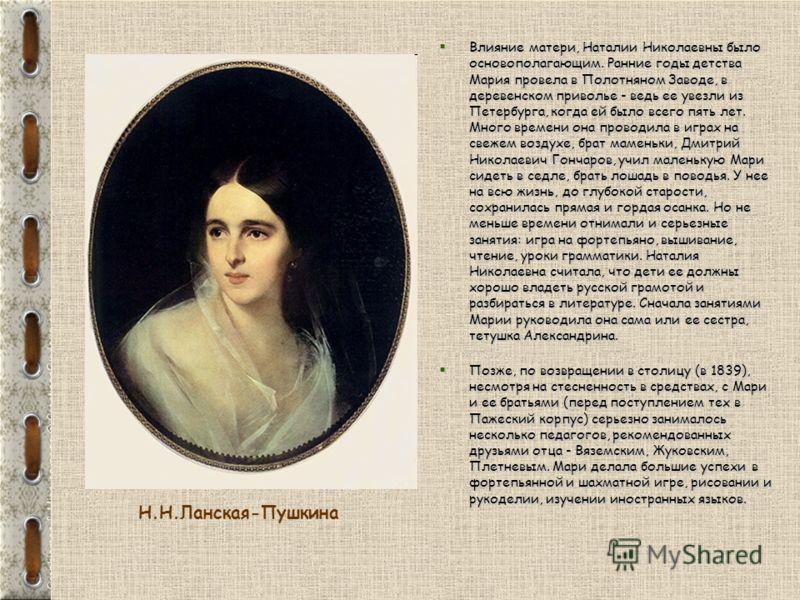 Влияние матери, Наталии Николаевны было основополагающим. Ранние годы детства Мария провела в Полотняном Заводе, в деревенском приволье - ведь ее увезли из Петербурга, когда ей было всего пять лет. Много времени она проводила в играх на свежем воздух