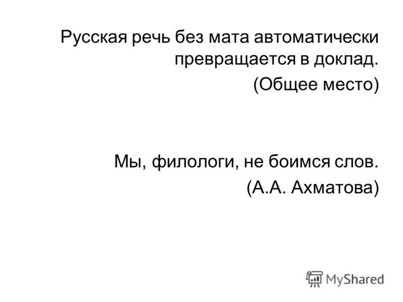 Русская речь без мата автоматически превращается в доклад. (Общее место) Мы, филологи, не боимся слов. (А.А. Ахматова)