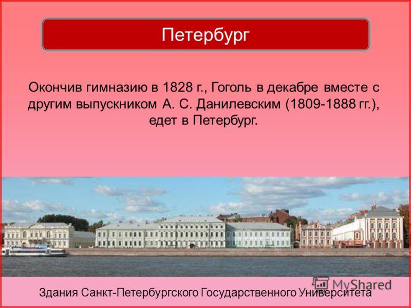 Окончив гимназию в 1828 г., Гоголь в декабре вместе с другим выпускником А. С. Данилевским (1809-1888 гг.), едет в Петербург. Здания Санкт-Петербургского Государственного Университета Петербург