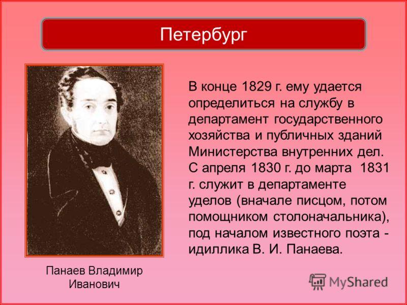 Панаев Владимир Иванович В конце 1829 г. ему удается определиться на службу в департамент государственного хозяйства и публичных зданий Министерства внутренних дел. С апреля 1830 г. до марта 1831 г. служит в департаменте уделов (вначале писцом, потом