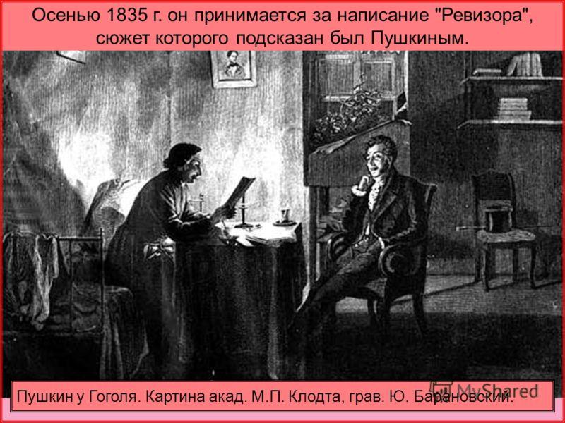 Осенью 1835 г. он принимается за написание Ревизора, сюжет которого подсказан был Пушкиным. Пушкин у Гоголя. Картина акад. М.П. Клодта, грав. Ю. Барановский.