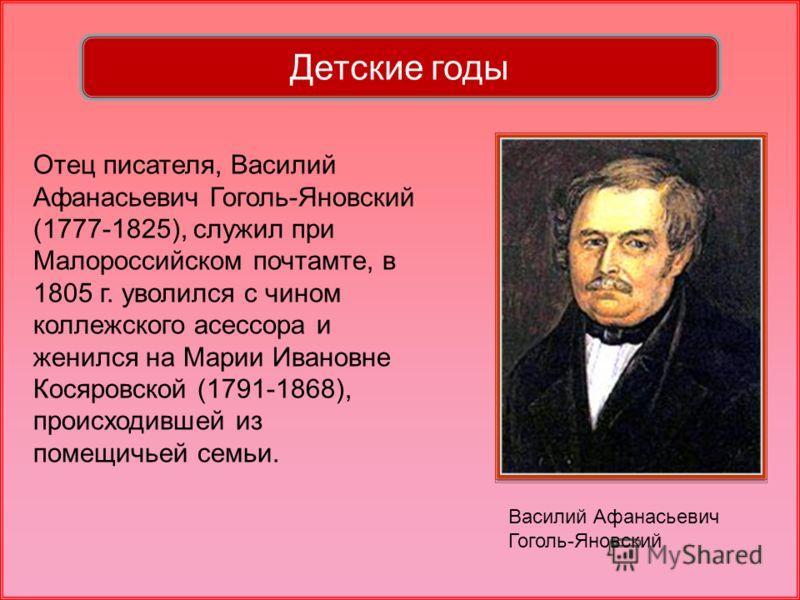 Отец писателя, Василий Афанасьевич Гоголь-Яновский (1777-1825), служил при Малороссийском почтамте, в 1805 г. уволился с чином коллежского асессора и женился на Марии Ивановне Косяровской (1791-1868), происходившей из помещичьей семьи. Детские годы В