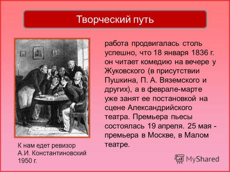 работа продвигалась столь успешно, что 18 января 1836 г. он читает комедию на вечере у Жуковского (в присутствии Пушкина, П. А. Вяземского и других), а в феврале-марте уже занят ее постановкой на сцене Александрийского театра. Премьера пьесы состояла