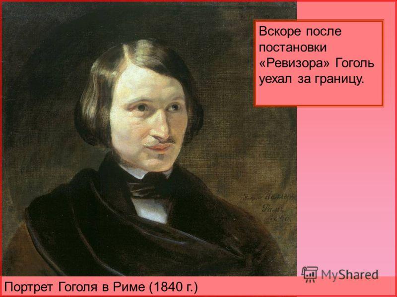 Портрет Гоголя в Риме (1840 г.) Вскоре после постановки «Ревизора» Гоголь уехал за границу.