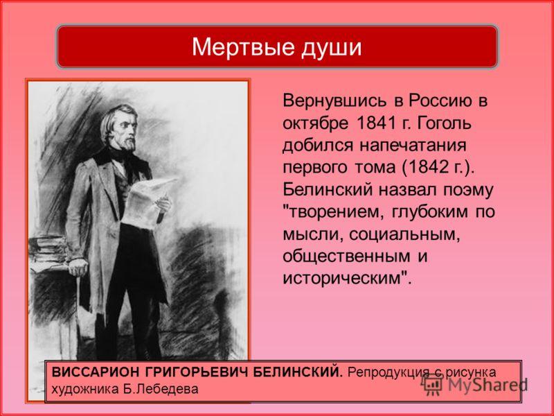 Вернувшись в Россию в октябре 1841 г. Гоголь добился напечатания первого тома (1842 г.). Белинский назвал поэму