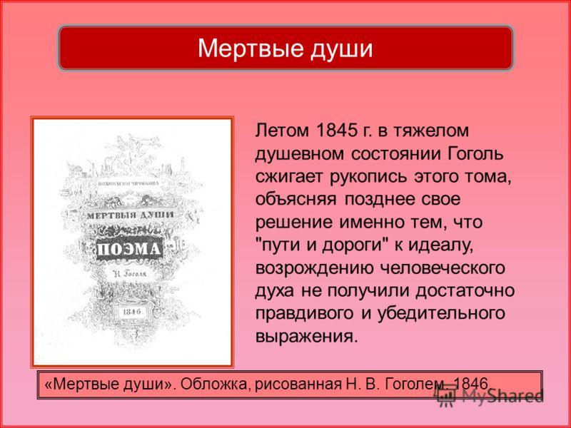 «Мертвые души». Обложка, рисованная Н. В. Гоголем. 1846. Мертвые души Летом 1845 г. в тяжелом душевном состоянии Гоголь сжигает рукопись этого тома, объясняя позднее свое решение именно тем, что