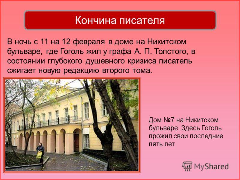 Дом 7 на Никитском бульваре. Здесь Гоголь прожил свои последние пять лет В ночь с 11 на 12 февраля в доме на Никитском бульваре, где Гоголь жил у графа А. П. Толстого, в состоянии глубокого душевного кризиса писатель сжигает новую редакцию второго то