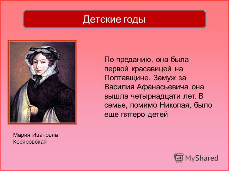 Мария Ивановна Косяровская По преданию, она была первой красавицей на Полтавщине. Замуж за Василия Афанасьевича она вышла четырнадцати лет. В семье, помимо Николая, было еще пятеро детей Детские годы