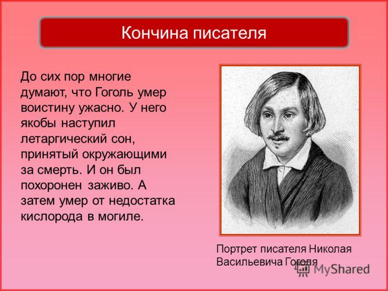 Портрет писателя Николая Васильевича Гоголя До сих пор многие думают, что Гоголь умер воистину ужасно. У него якобы наступил летаргический сон, принятый окружающими за смерть. И он был похоронен заживо. А затем умер от недостатка кислорода в могиле.