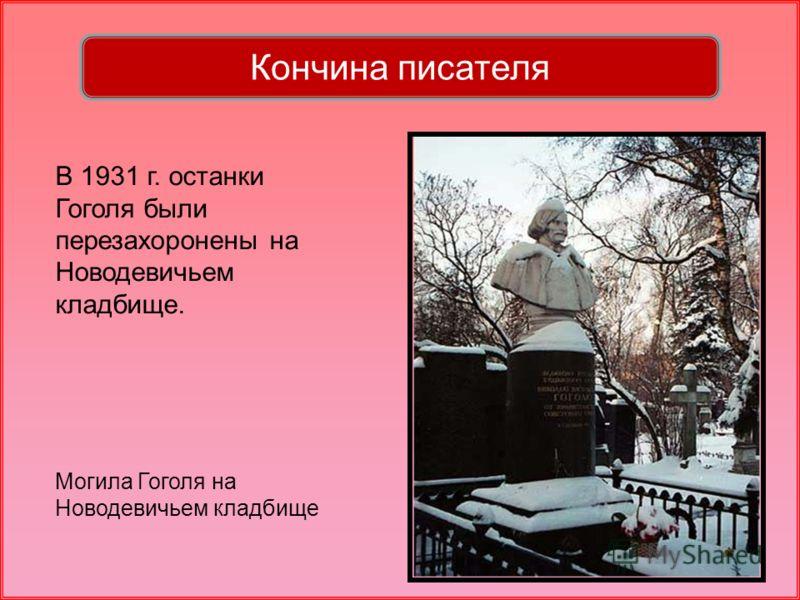 В 1931 г. останки Гоголя были перезахоронены на Новодевичьем кладбище. Могила Гоголя на Новодевичьем кладбище Кончина писателя