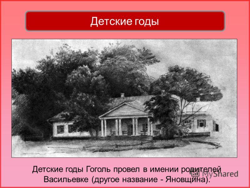 Детские годы Гоголь провел в имении родителей Васильевке (другое название - Яновщина).