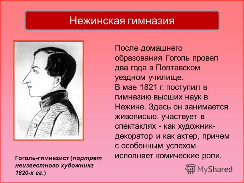 Нежинская гимназия Гоголь-гимназист (портрет неизвестного художника 1820-х гг.) После домашнего образования Гоголь провел два года в Полтавском уездном училище. В мае 1821 г. поступил в гимназию высших наук в Нежине. Здесь он занимается живописью, уч