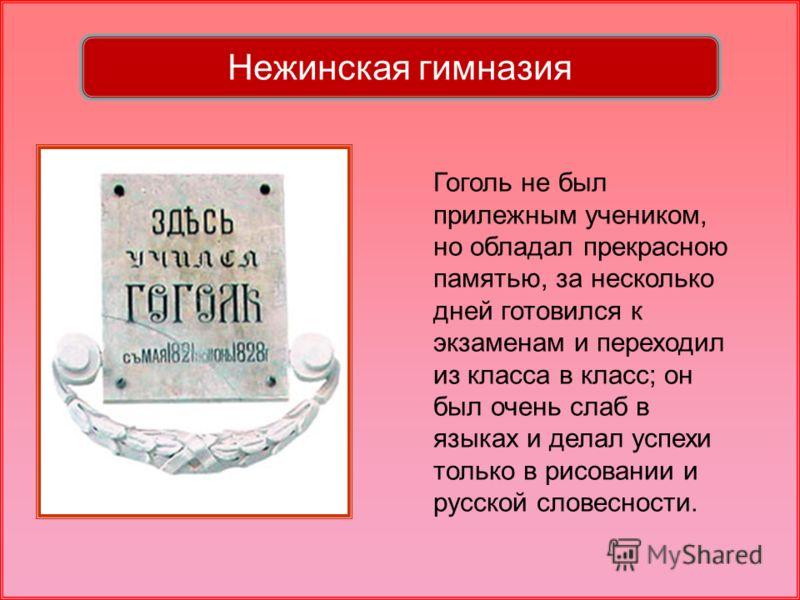 Гоголь не был прилежным учеником, но обладал прекрасною памятью, за несколько дней готовился к экзаменам и переходил из класса в класс; он был очень слаб в языках и делал успехи только в рисовании и русской словесности. Нежинская гимназия