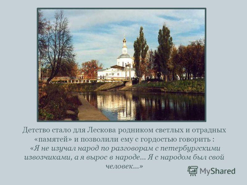 Детство стало для Лескова родником светлых и отрадных «памятей» и позволили ему с гордостью говорить : «Я не изучал народ по разговорам с петербургскими извозчиками, а я вырос в народе… Я с народом был свой человек…»